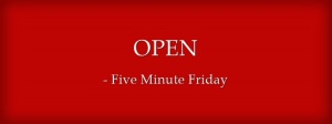 OPEN Five Minute Friday