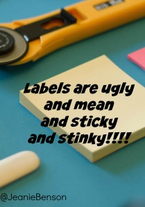 Labels are ugly mean sticky and stinky
